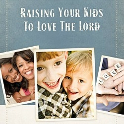 30 Ways to Raise Your Kids to Love the Lord